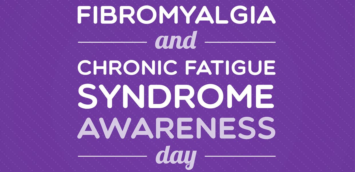 Fibromyalgia Awareness Day – Chronic Fatigue Syndrome Awareness Day May 12, 2017